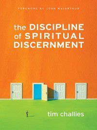 The Discipline of Spiritual Discernment (Foreword by John MacArthur), Tim Challies