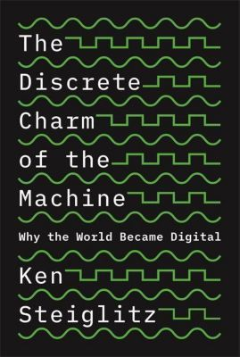 The Discrete Charm of the Machine - Why the World Became Digital, Kenneth Steiglitz