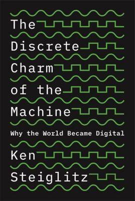 The Discrete Charm of the Machine - Why the World Became Digital, Kenneth Steiglitz