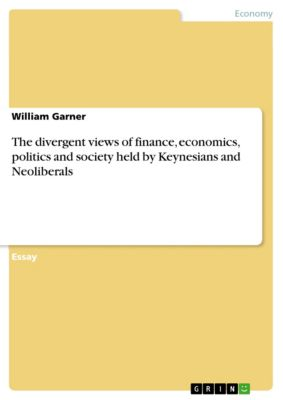 The divergent views of finance, economics, politics and society held by Keynesians and Neoliberals, William Garner