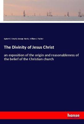 The Divinity of Jesus Christ, Egbert C. Smyth, George Harris, William J. Tucker