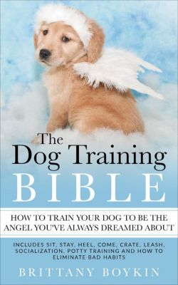 The Dog Training Bible - How to Train Your Dog to be the Angel You've Always Dreamed About: Includes Sit, Stay, Heel, Come, Crate, Leash, Socialization, Potty Training and How to Eliminate Bad Habits, Brittany Boykin
