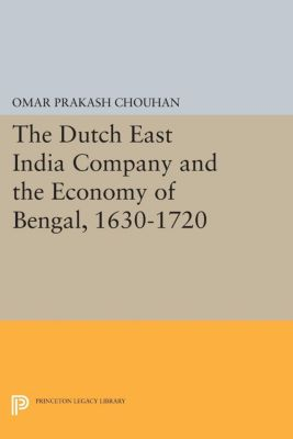 The Dutch East India Company and the Economy of Bengal, 1630-1720, Om Prakash