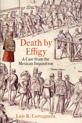The Early Modern Americas: Death by Effigy, Luis R. Corteguera