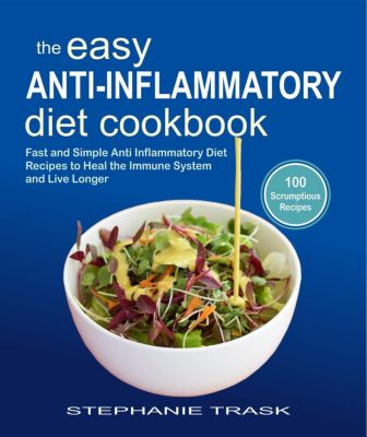 The Easy Anti Inflammatory Diet Cookbook: 100 Fast and Simple Anti Inflammatory Diet Recipes to Heal the Immune System and Live Longer, Stephanie Trask