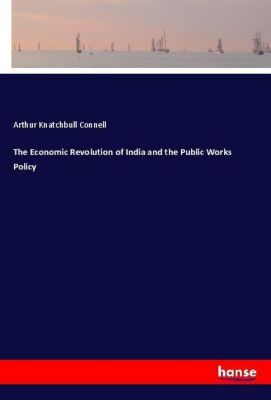 The Economic Revolution of India and the Public Works Policy, Arthur Knatchbull Connell