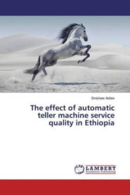 The effect of automatic teller machine service quality in Ethiopia, Sinishaw Asfaw