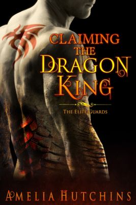 The Elite Guard Novels: Claiming the Dragon King, Amelia Hutchins