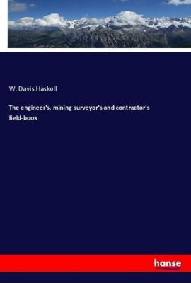 The engineer's, mining surveyor's and contractor's field-book, W. Davis Haskoll