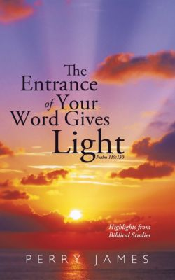 The Entrance of Your Word Gives Light Psalm 119:130, Perry James