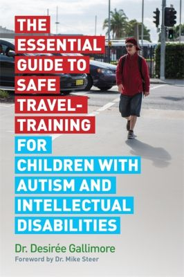 The Essential Guide to Safe Travel-Training for Children with Autism and Intellectual Disabilities, Desirée Gallimore