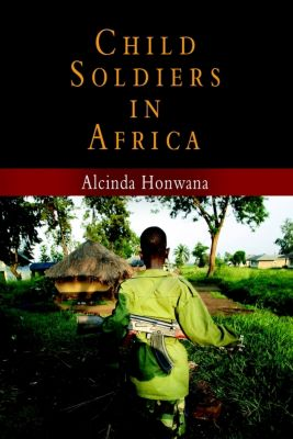 The Ethnography of Political Violence: Child Soldiers in Africa, Alcinda Honwana