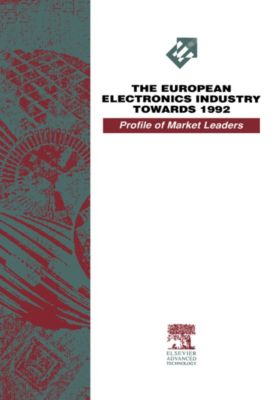 The European Electronics Industry Towards 1992 - A Profile of Market Leaders, Andrew E Fletcher