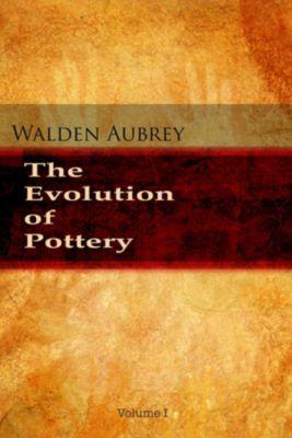 The Evolution of Pottery: The Evolution of Pottery - Volume 1, Walden Aubrey