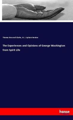 The Experiences and Opinions of George Washington from Spirit Life, Thomas Brownell Clarke, M. J. Upham Hendee