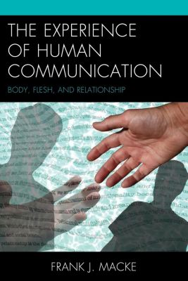 The Fairleigh Dickinson University Press Series in Communication Studies: The Experience of Human Communication, Frank J. Macke