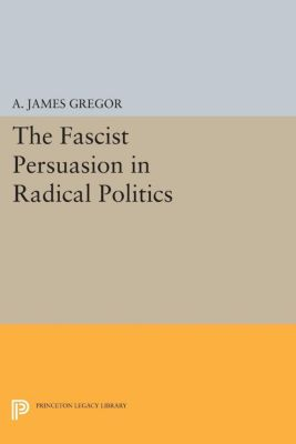 The Fascist Persuasion in Radical Politics, A. James Gregor