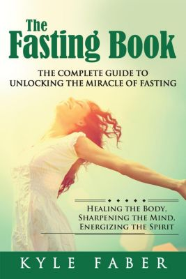 The Fasting Book - The Complete Guide to Unlocking the Miracle of Fasting: Healing the Body, Sharpening the Mind, Energizing the Spirit, Kyle Faber