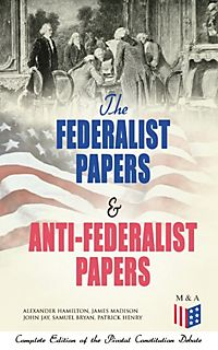 The complete federalist papers and anti federalist papers