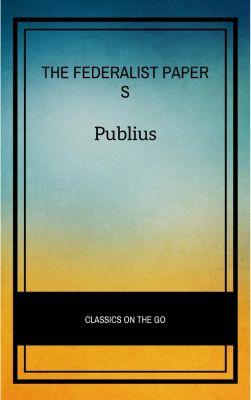 The Federalist Papers by Publius Unabridged 1787 Original Version, Publius