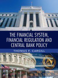 The Financial System, Financial Regulation and Central Bank Policy, Thomas F. Cargill