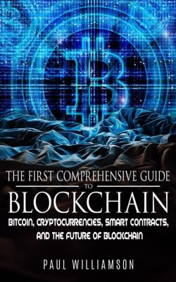 The First Comprehensive Guide To Blockchain: Bitcoin, Cryptocurrencies, Smart Contracts, and the Future of Blockchain, Paul Williamson