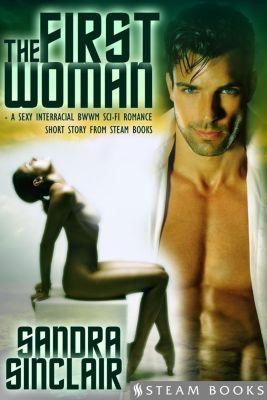 The First Woman - A Sexy Interracial BWWM Sci-Fi Romance Short Story from Steam Books, Sandra Sinclair, Steam Books
