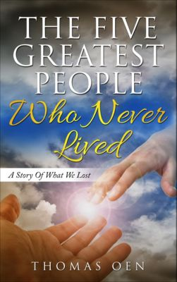 The Five Greatest People Who Never Lived. A Story Of What We Lost, Thomas Oen