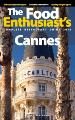 The Food Enthusiast's Complete Restaurant Guide: Cannes - 2016 (The Food Enthusiast's Complete Restaurant Guide), Sebastian Bond