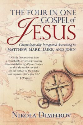 The Four in One Gospel of Jesus: Chronologically Integrated According to Matthew, Mark, Luke, and John, Nikola Dimitrov