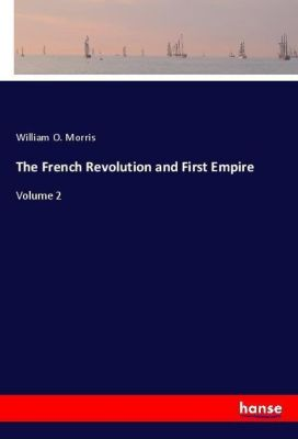 The French Revolution and First Empire, William O. Morris