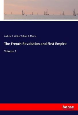 The French Revolution and First Empire, Andrew D. White, William O. Morris