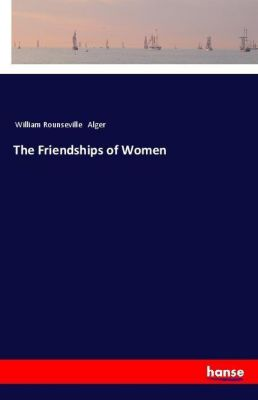 The Friendships of Women, William Rounseville Alger