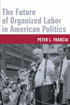 The Future of Organized Labor in American Politics, Peter Francia