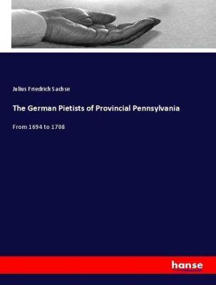 The German Pietists of Provincial Pennsylvania, Julius Friedrich Sachse