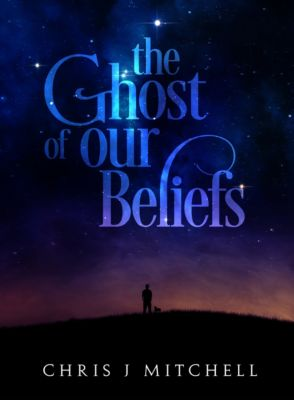 The Ghost of Our Beliefs, Chris J Mitchell