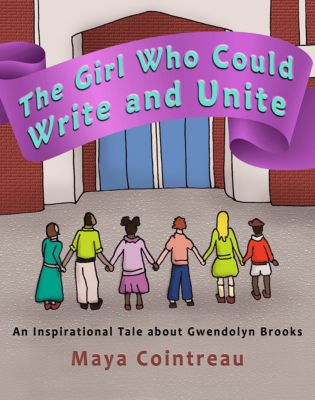 The Girl Who Could Write and Unite: An Inspirational Tale about Gwendolyn Brooks, Maya Cointreau