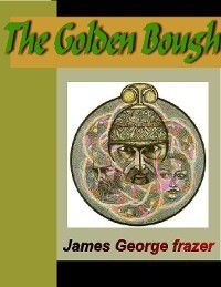 The Golden Bough - A Sudy in Magic and Religion, James George Frazer