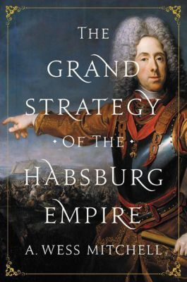 The Grand Strategy of the Habsburg Empire, A. Wess Mitchell