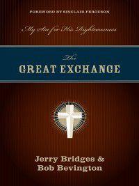 The Great Exchange (Foreword by Sinclair Ferguson), Jerry Bridges, Bob Bevington