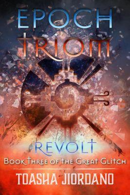 The Great Glitch: Epoch Triom; Revolt (The Great Glitch, #3), Toasha Jiordano