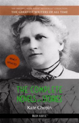 The Greatest Writers of All Time: Kate Chopin: The Complete Novels and Stories, Kate Chopin