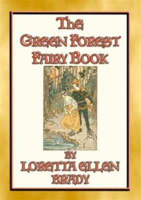 THE GREEN FOREST FAIRY BOOK - 11 Illustrated tales from long, long ago, Loretta Ellen Brady, Illustrated by ALICE B PRESTON