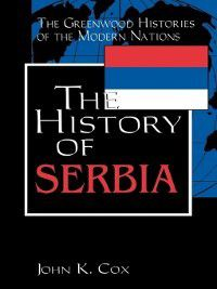 The Greenwood Histories of the Modern Nations: The History of Serbia, John K. Cox