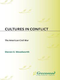 The Greenwood Press Cultures in Conflict: Cultures in Conflict—The American Civil War, Steven E. Woodworth