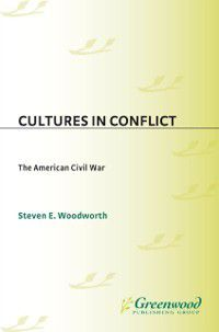 The Greenwood Press Cultures in Conflict Series: Cultures in Conflict--The American Civil War, Steven E. Woodworth