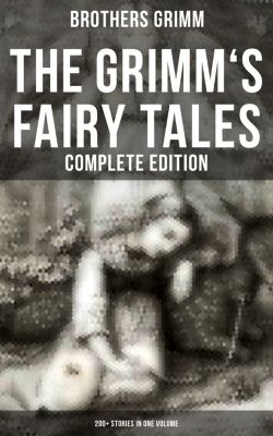 The Grimm's Fairy Tales - Complete Edition: 200+ Stories in One Volume, Brothers Grimm