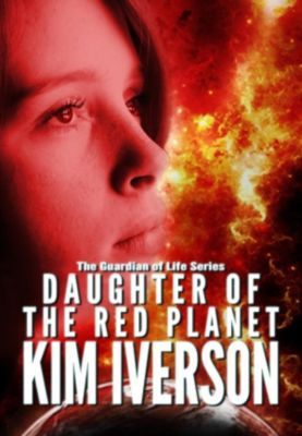 The Guardian of Life: Daughter of the Red Planet (The Guardian of Life, #2), Kim Iverson