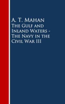 The Gulf and Inland Waters - The Navy in the Civil War III, A. T. Mahan