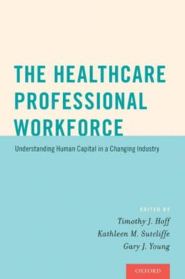 The Healthcare Professional Workforce, Kathleen M. Sutcliffe, Gary J. Young, Timothy J. Hoff